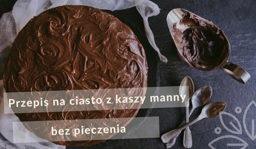 Przepis na ciasto z kaszy manny bez pieczenia