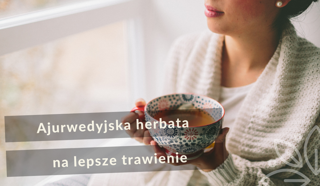 Ajurwedyjska herbata na lepsze trawienie